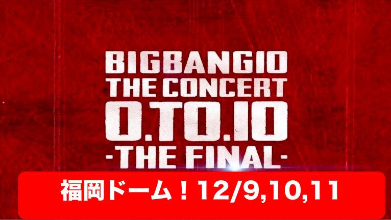 福岡ヤフードーム!BIGBANGライブ「0.TO.10 THE FINAL」セトリ・レポ・ネタバレ・アリーナ【ビッグバン】