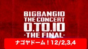 愛知ナゴヤドーム!BIGBANGライブ「0.TO.10 THE FINAL」セトリ・レポ・ネタバレ・アリーナ【ビッグバン】